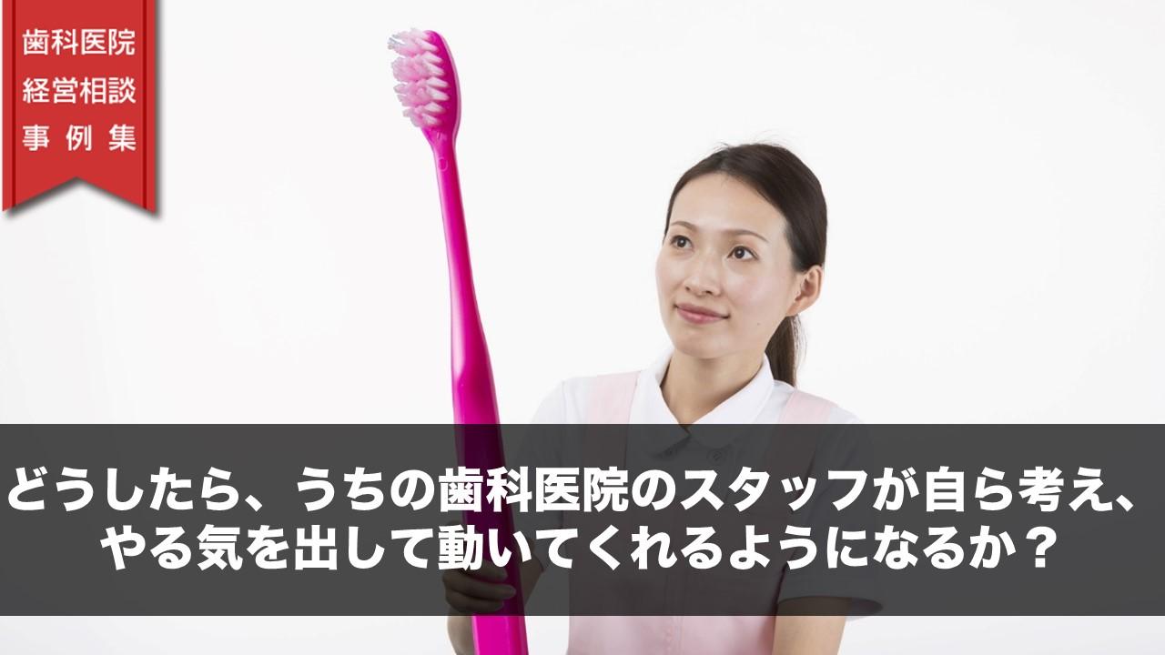 どうしたら、うちの歯科医院のスタッフが自ら考え、やる気を出して動いてくれるようになるか?
