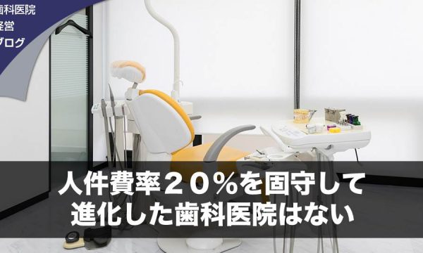 人件費率20%を固守して進化した歯科医院はない