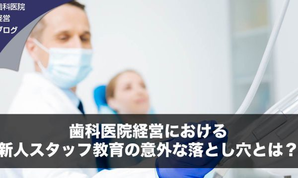 歯科医院経営における新人スタッフ教育の意外な落とし穴とは?