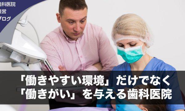 「働きやすい環境」だけでなく「働きがい」を与える歯科医院