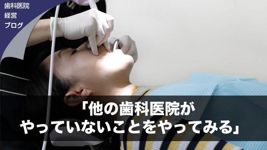 「他の歯科医院がやっていないことをやってみる」