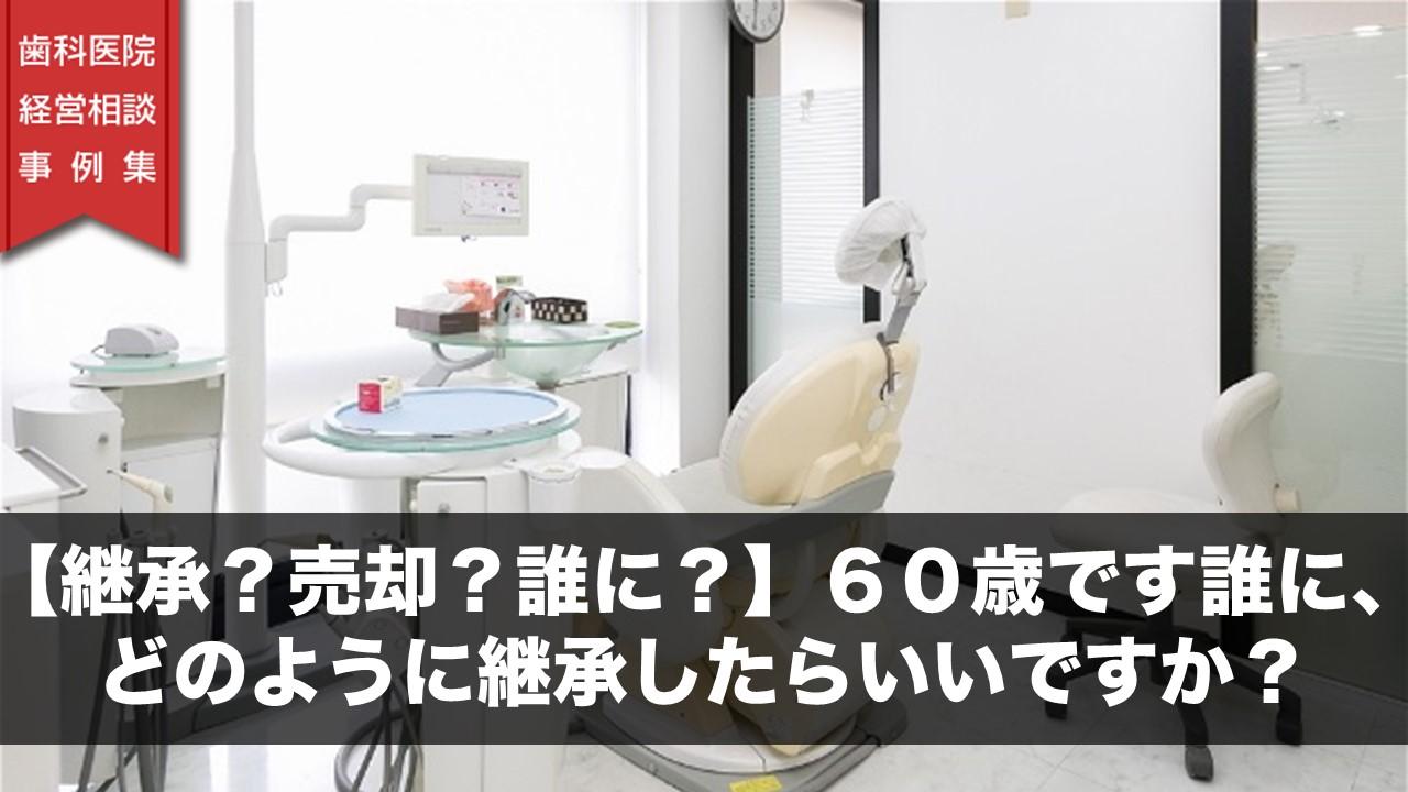 【継承?売却?誰に?】60歳です誰に、どのように継承したらいいですか? | 歯科医院経営相談事例集
