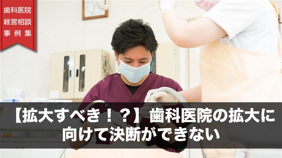 【拡大すべき!?】歯科医院の拡大に向けて決断ができない