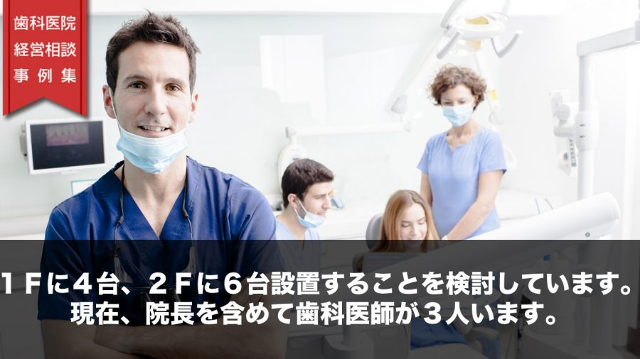 1Fに4台、2Fに6台設置することを検討しています。現在、院長を含めて歯科医師が3人います。