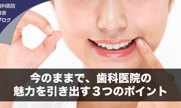 今のままで、歯科医院の魅力を引き出す3つのポイント