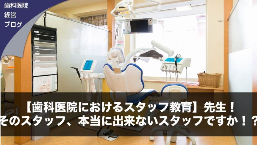 【歯科医院におけるスタッフ教育】先生!そのスタッフ、本当に出来ないスタッフですか!?