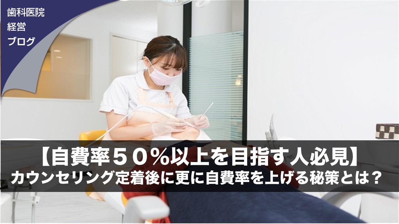 【自費率50%以上を目指す人必見】カウンセリング定着後に更に自費率を上げる秘策とは? | 歯科医院経営ブログ