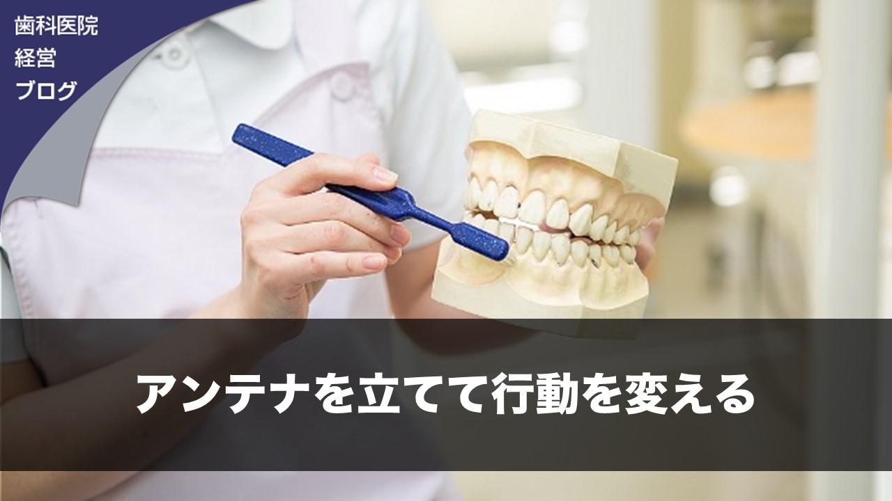 アンテナを立てて行動を変える| 歯科医院経営ブログ
